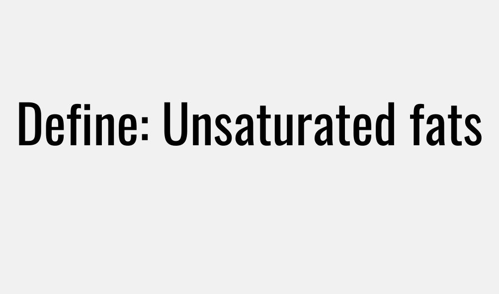 Define Unsaturated fats